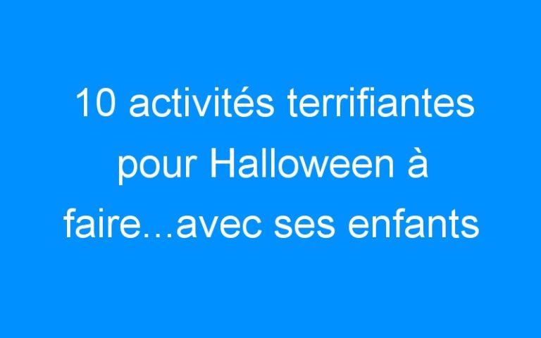10 activités terrifiantes pour Halloween à faire…avec ses enfants ! {Bouh !}