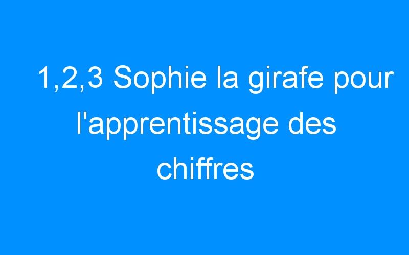1,2,3 Sophie la girafe pour l'apprentissage des chiffres