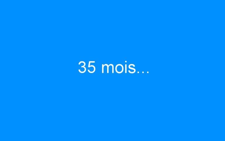 35 mois…