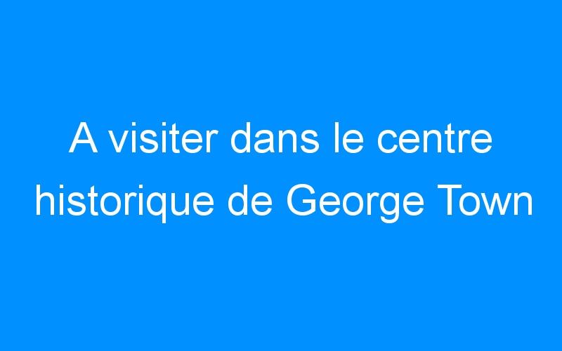 A visiter dans le centre historique de George Town