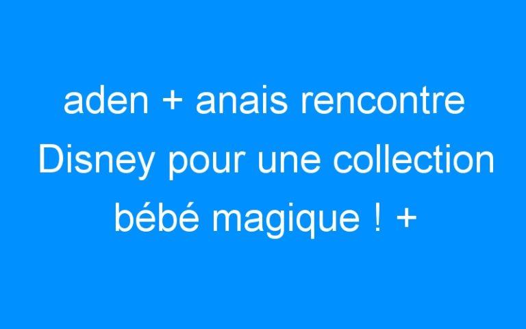 aden + anais rencontre Disney pour une collection bébé magique ! + CONCOURS