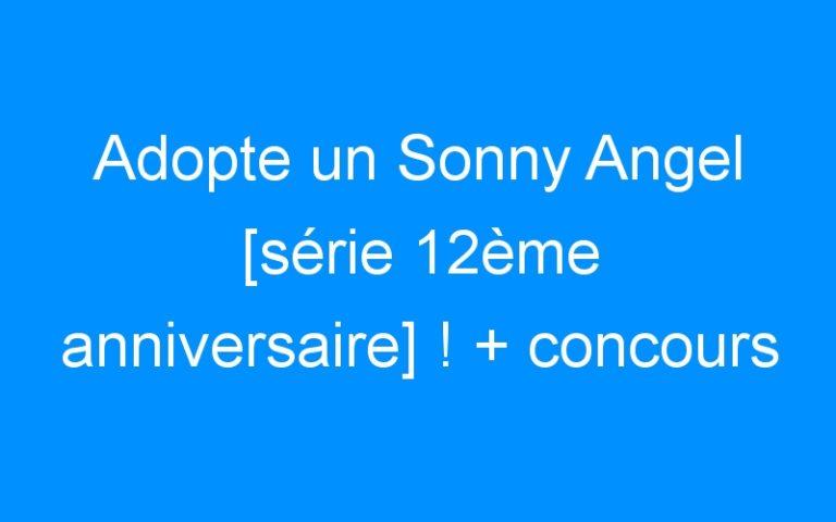 Adopte un Sonny Angel [série 12ème anniversaire] ! + concours