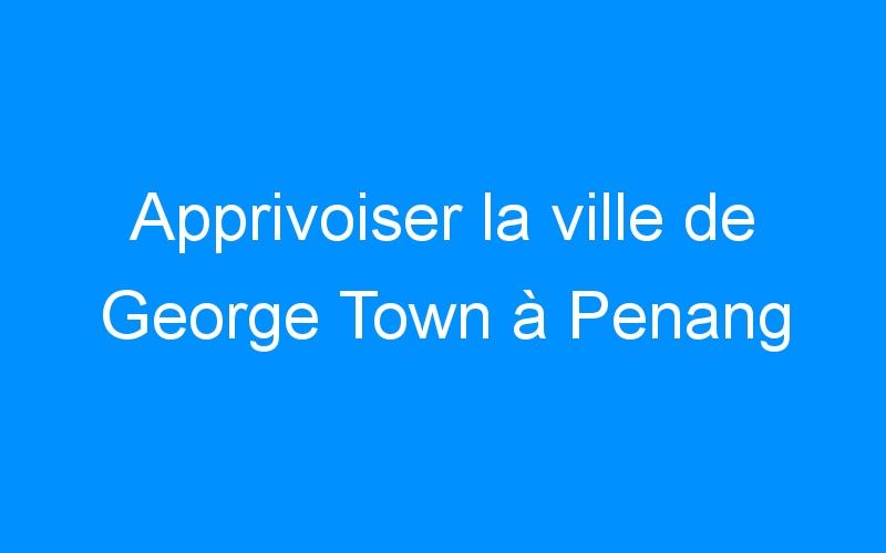 Apprivoiser la ville de George Town à Penang