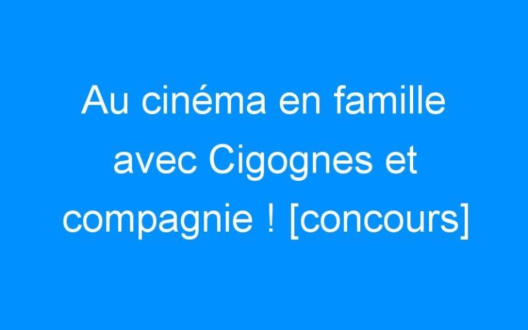 Au cinéma en famille avec Cigognes et compagnie ! [concours]