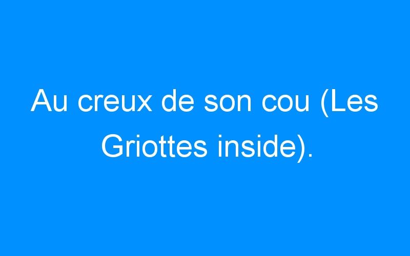 Au creux de son cou (Les Griottes inside).