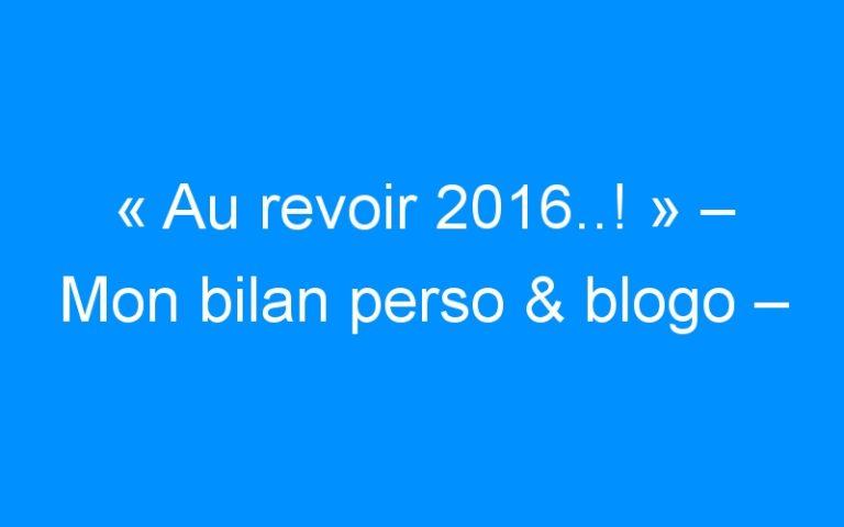 «Au revoir 2016..!» – Mon bilan perso & blogo –