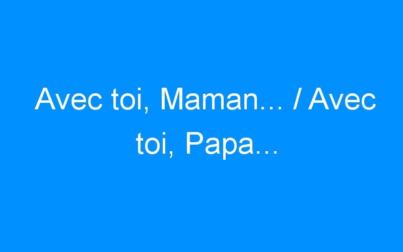 Avec toi, Maman… / Avec toi, Papa…