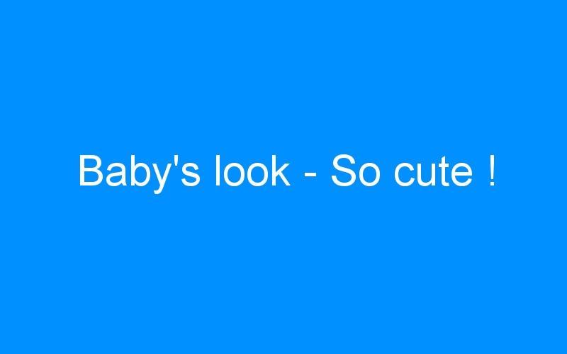 Baby's look – So cute !