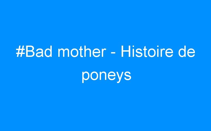 #Bad mother – Histoire de poneys