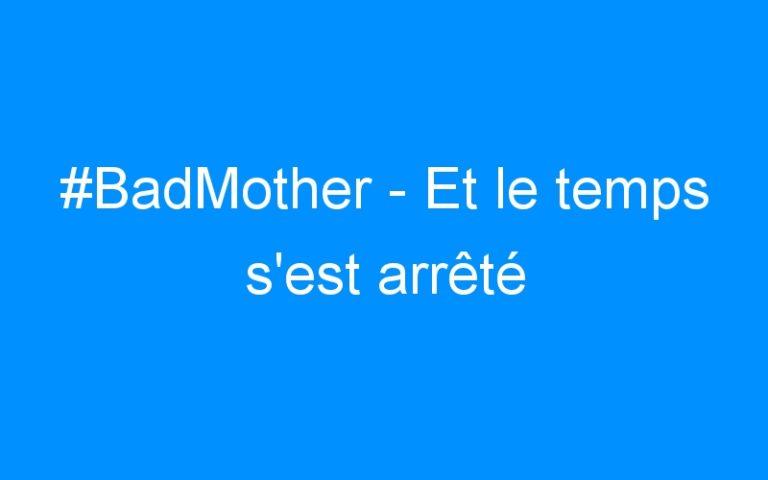 #BadMother – Et le temps s'est arrêté