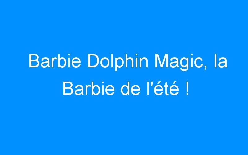 Barbie Dolphin Magic, la Barbie de l'été !