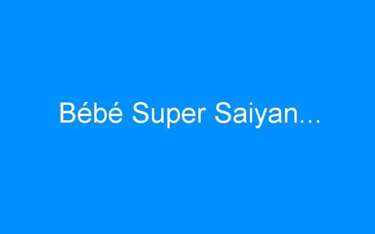 Bébé Super Saiyan…