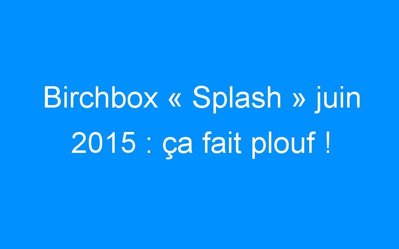 Birchbox «Splash» juin 2015 : ça fait plouf !