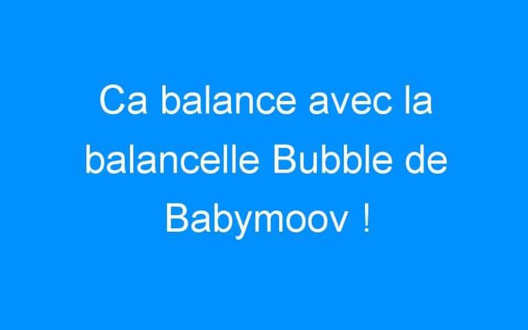 Ca balance avec la balancelle Bubble de Babymoov !