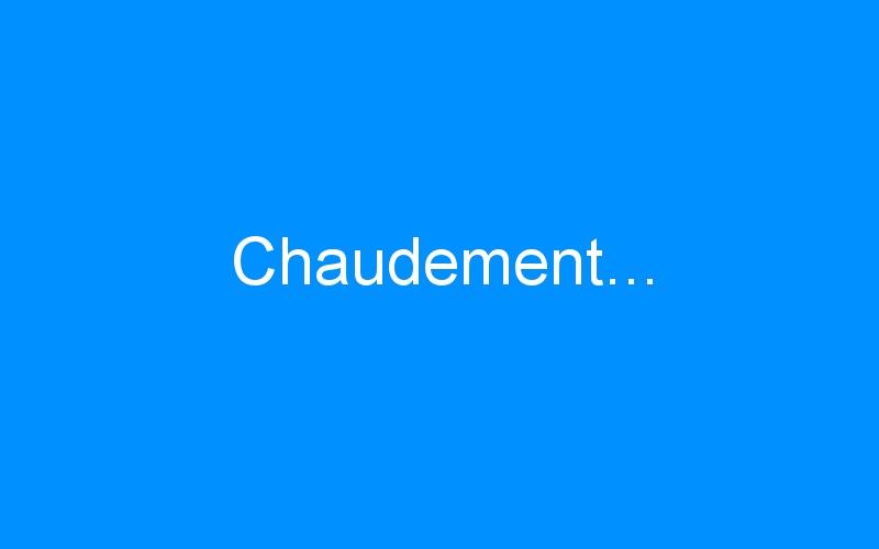 Chaudement…