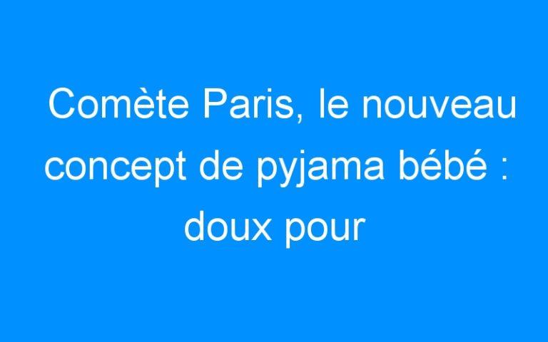 Comète Paris, le nouveau concept de pyjama bébé : doux pour l'enfant & allié des parents ! + CONCOURS