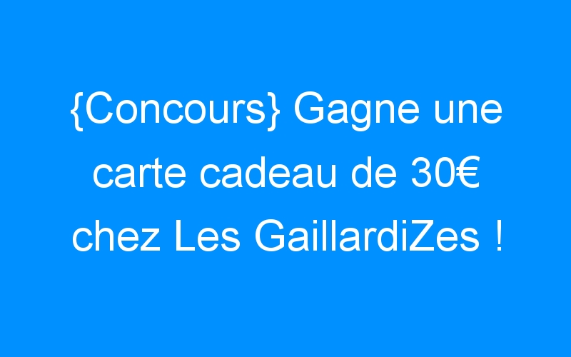 {Concours} Gagne une carte cadeau de 30€ chez Les GaillardiZes !