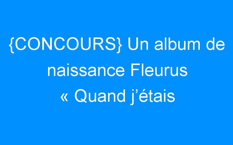 {CONCOURS} Un album de naissance Fleurus «Quand j'étais bébé» à gagner !