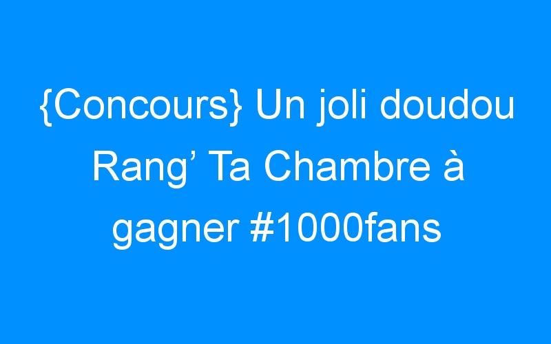 {Concours} Un joli doudou Rang' Ta Chambre à gagner #1000fans