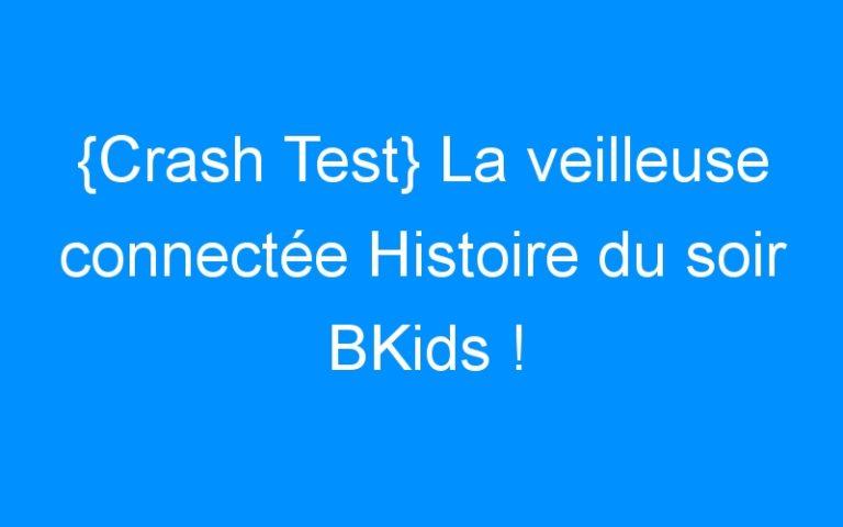 {Crash Test} La veilleuse connectée Histoire du soir BKids !