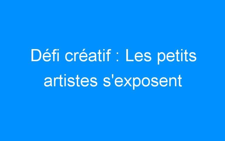 Défi créatif : Les petits artistes s'exposent
