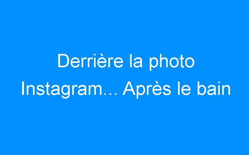 Derrière la photo Instagram… Après le bain