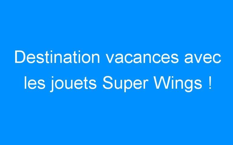 Destination vacances avec les jouets Super Wings !