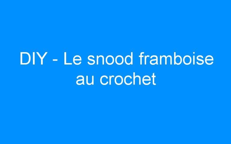 DIY – Le snood framboise au crochet