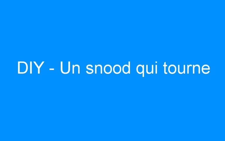 DIY – Un snood qui tourne