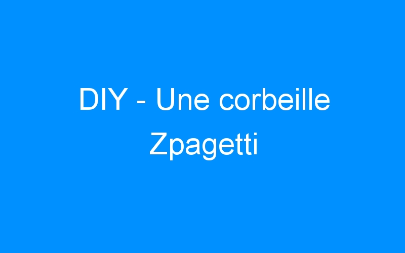DIY – Une corbeille Zpagetti