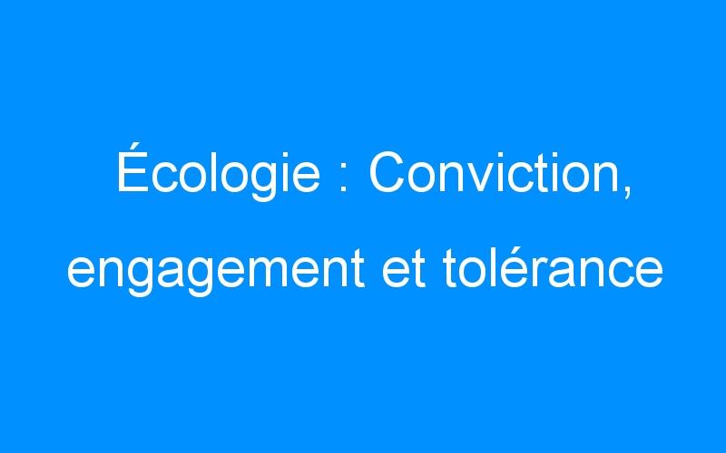 Écologie : Conviction, engagement et tolérance