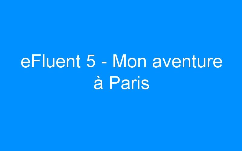 eFluent 5 – Mon aventure à Paris