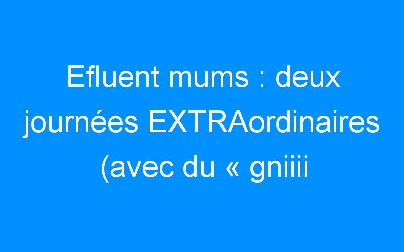 Efluent mums : deux journées EXTRAordinaires (avec du «gniiii !» dedans)