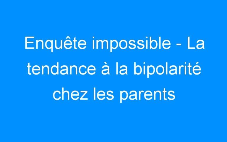 Enquête impossible – La tendance à la bipolarité chez les parents