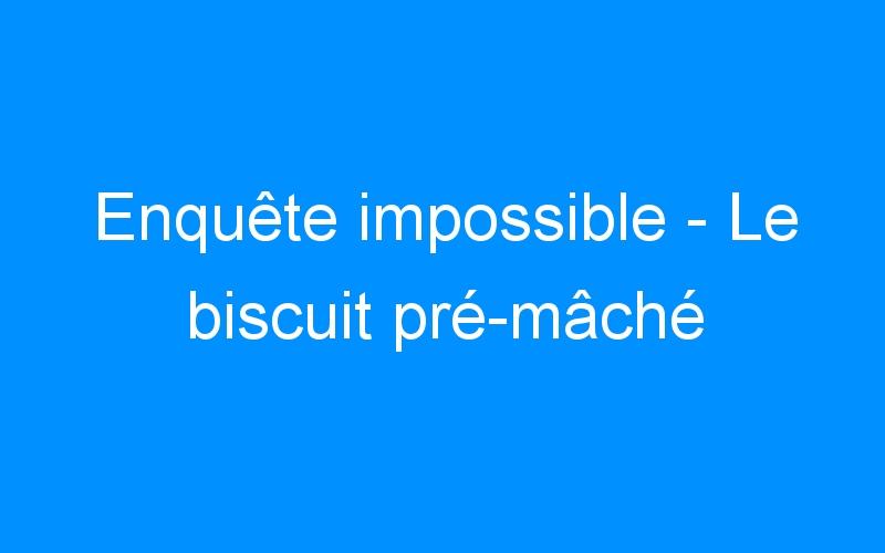 Enquête impossible – Le biscuit pré-mâché