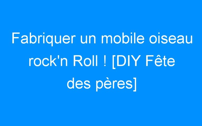 Fabriquer un mobile oiseau rock'n Roll ! [DIY Fête des pères]