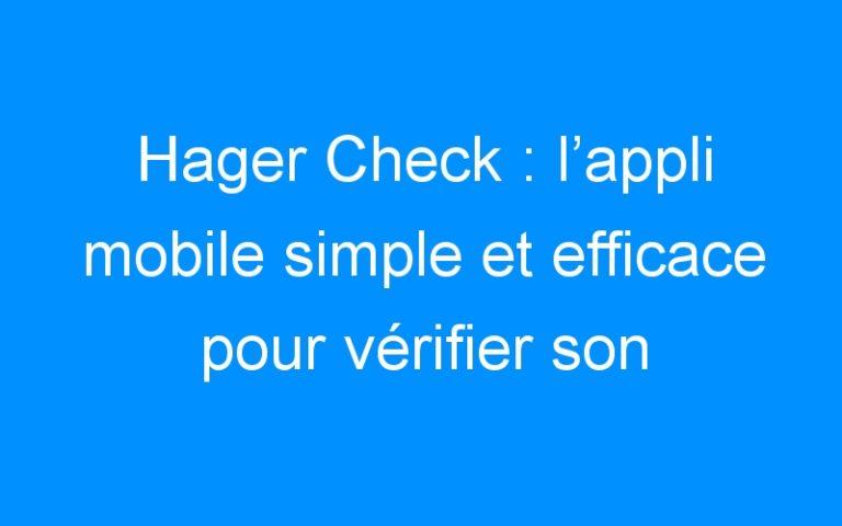Hager Check : l'appli mobile simple et efficace pour vérifier son installation électrique