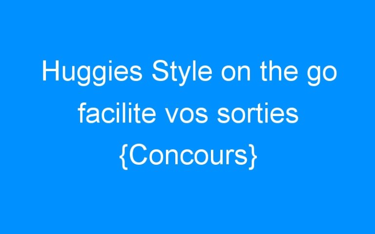 Huggies Style on the go facilite vos sorties {Concours}