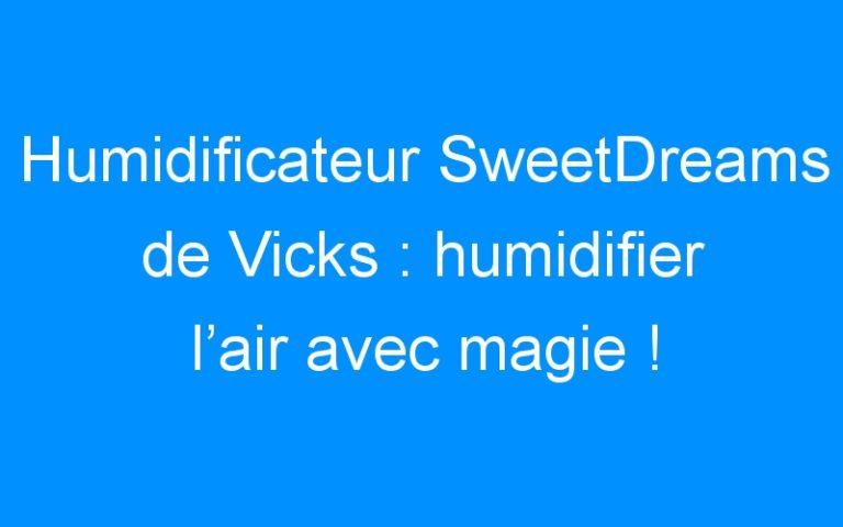 Humidificateur SweetDreams de Vicks : humidifier l'air avec magie !