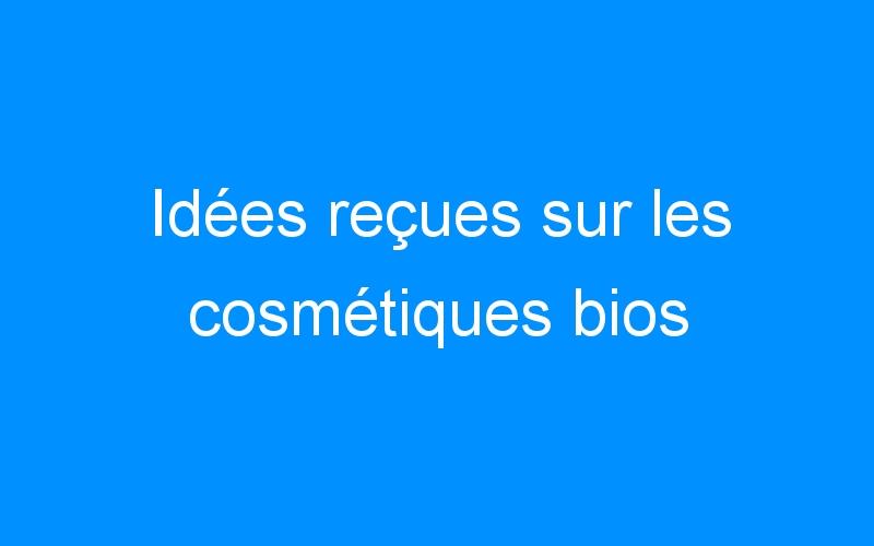 Idées reçues sur les cosmétiques bios