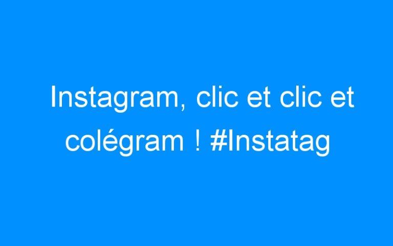 Instagram, clic et clic et colégram ! #Instatag