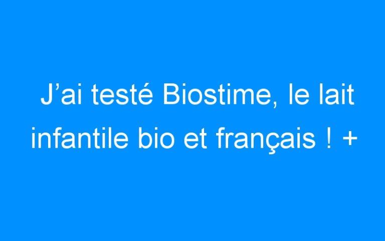 J'ai testé Biostime, le lait infantile bio et français ! + CONCOURS