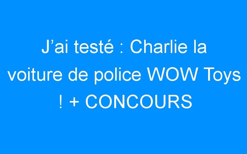 J'ai testé : Charlie la voiture de police WOW Toys ! + CONCOURS