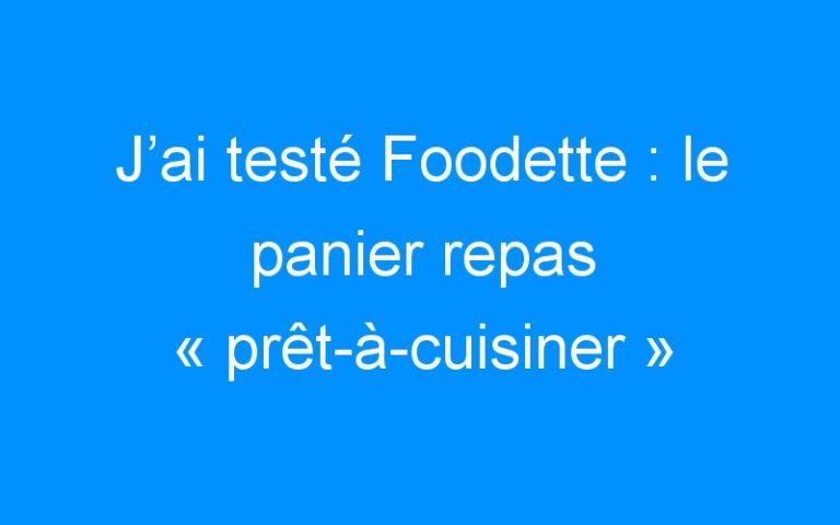 J'ai testé Foodette : le panier repas «prêt-à-cuisiner» qui réveille les papilles !