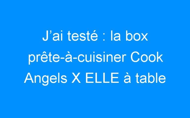 J'ai testé : la box prête-à-cuisiner Cook Angels X ELLE à table !