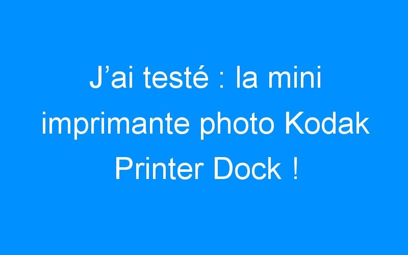 J'ai testé : la mini imprimante photo Kodak Printer Dock !