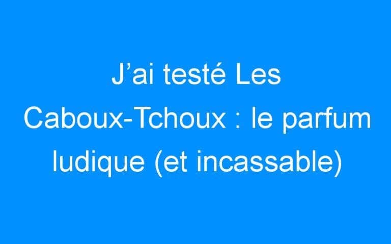 J'ai testé Les Caboux-Tchoux : le parfum ludique (et incassable) pour enfant !