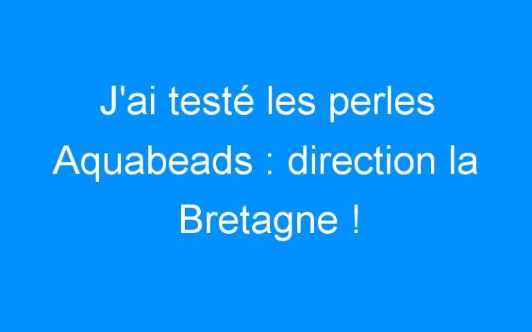 J'ai testé les perles Aquabeads : direction la Bretagne !