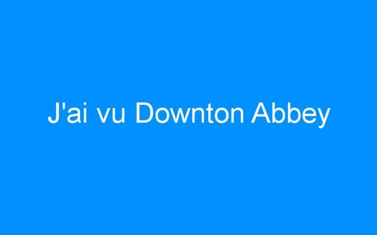 J'ai vu Downton Abbey