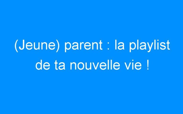 (Jeune) parent : la playlist de ta nouvelle vie !